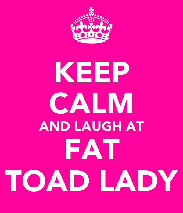 KEEP CALM AND LAUGH AT FAT TOAD LADY