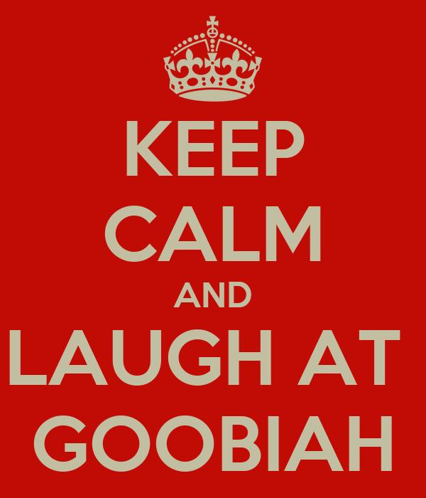 KEEP CALM AND LAUGH AT  GOOBIAH