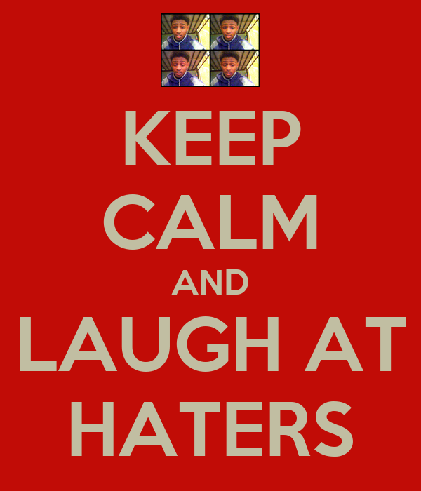 KEEP CALM AND LAUGH AT HATERS