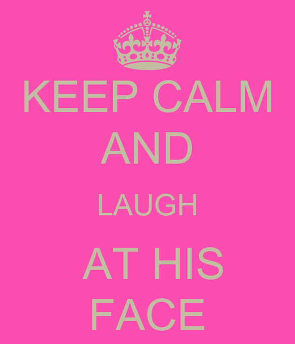 KEEP CALM AND LAUGH  AT HIS FACE