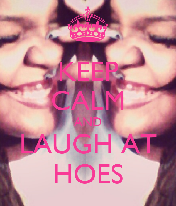 KEEP CALM AND LAUGH AT HOES