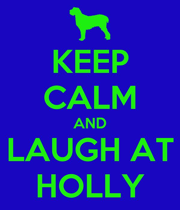 KEEP CALM AND LAUGH AT HOLLY