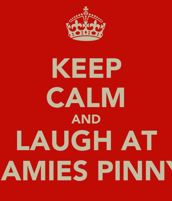 KEEP CALM AND LAUGH AT JAMIES PINNY