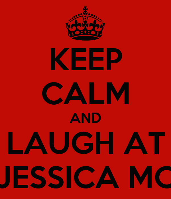 KEEP CALM AND LAUGH AT JESSICA MC