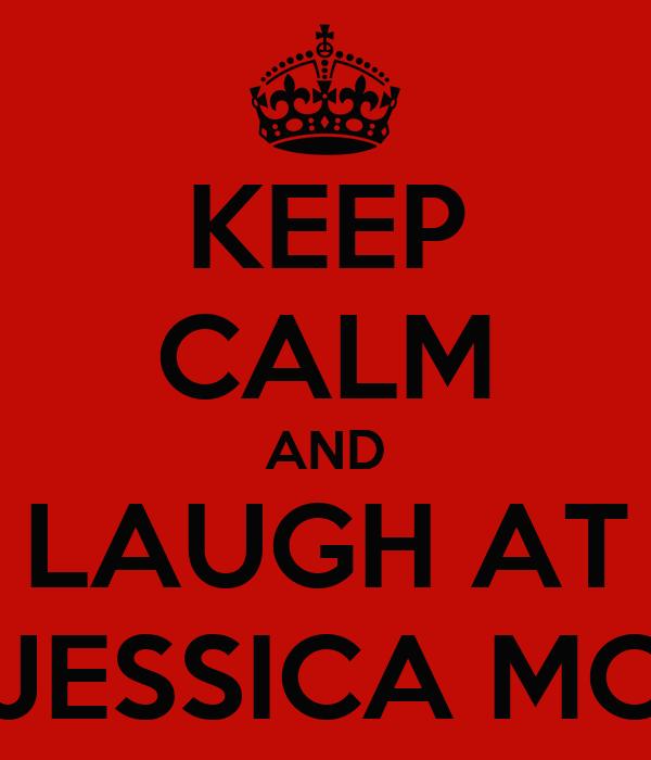 KEEP CALM AND LAUGH AT JESSICA MC