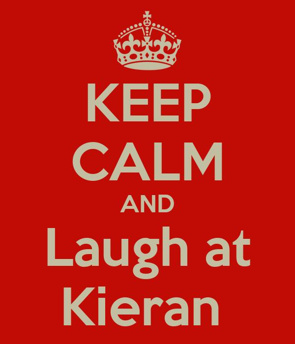 KEEP CALM AND Laugh at Kieran