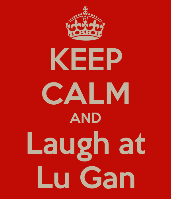 KEEP CALM AND Laugh at Lu Gan