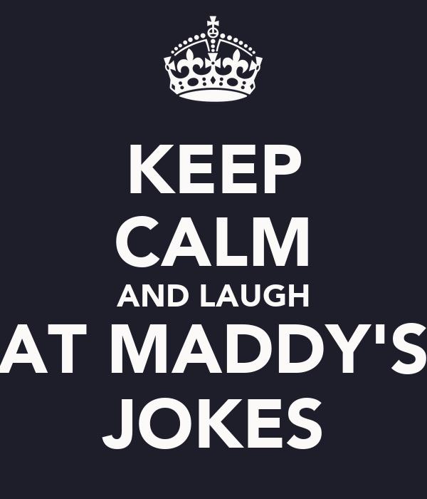 KEEP CALM AND LAUGH AT MADDY'S JOKES