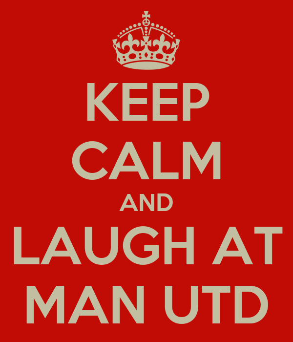 KEEP CALM AND LAUGH AT MAN UTD