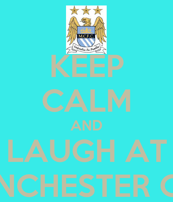 KEEP CALM AND LAUGH AT MANCHESTER CITY