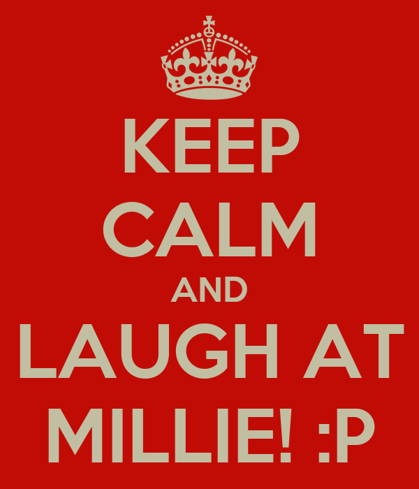 KEEP CALM AND LAUGH AT MILLIE! :P
