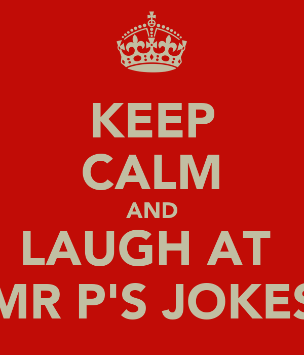 KEEP CALM AND LAUGH AT  MR P'S JOKES