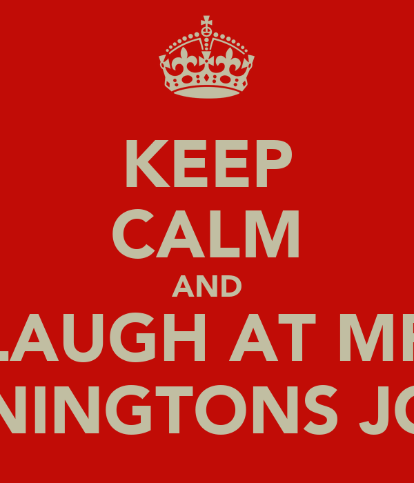 KEEP CALM AND LAUGH AT MR PENNINGTONS JOKES