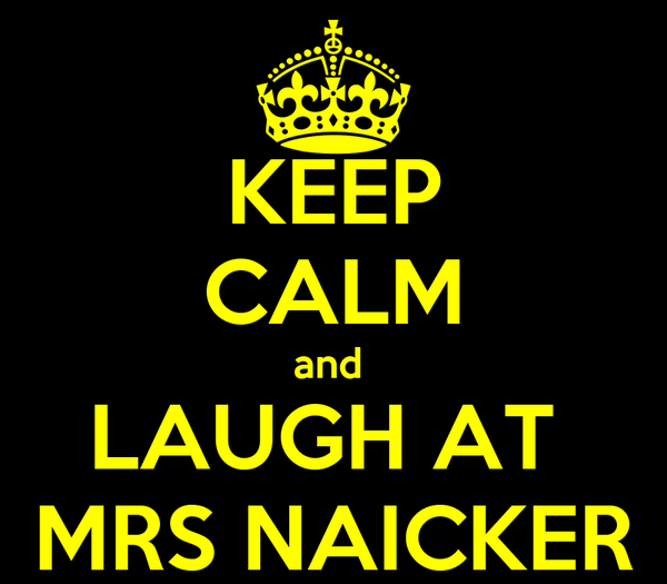 KEEP CALM and  LAUGH AT  MRS NAICKER