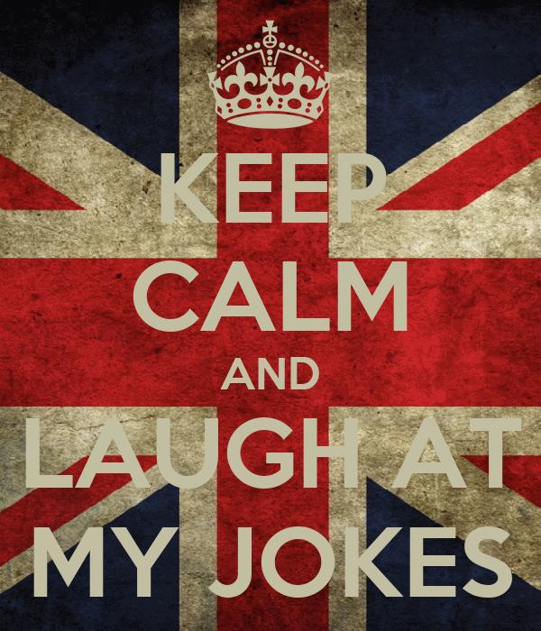 KEEP CALM AND LAUGH AT MY JOKES