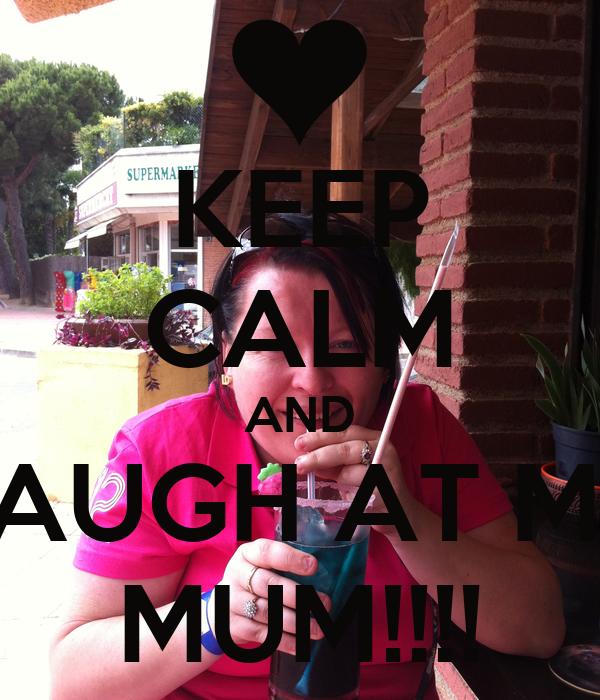 KEEP CALM AND LAUGH AT MY MUM!!!!