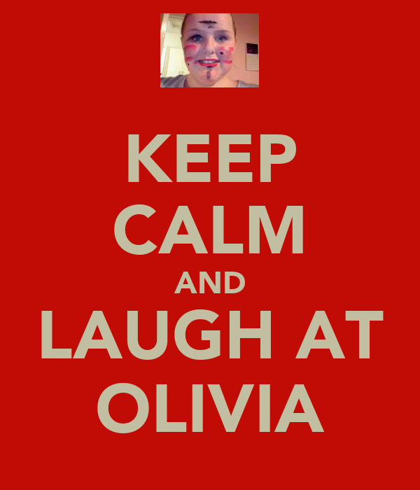 KEEP CALM AND LAUGH AT OLIVIA