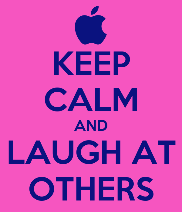 KEEP CALM AND LAUGH AT OTHERS