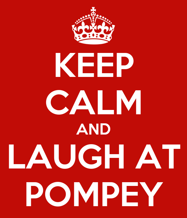 KEEP CALM AND LAUGH AT POMPEY