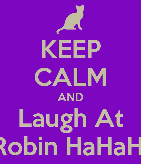 KEEP CALM AND Laugh At  Robin HaHaHa