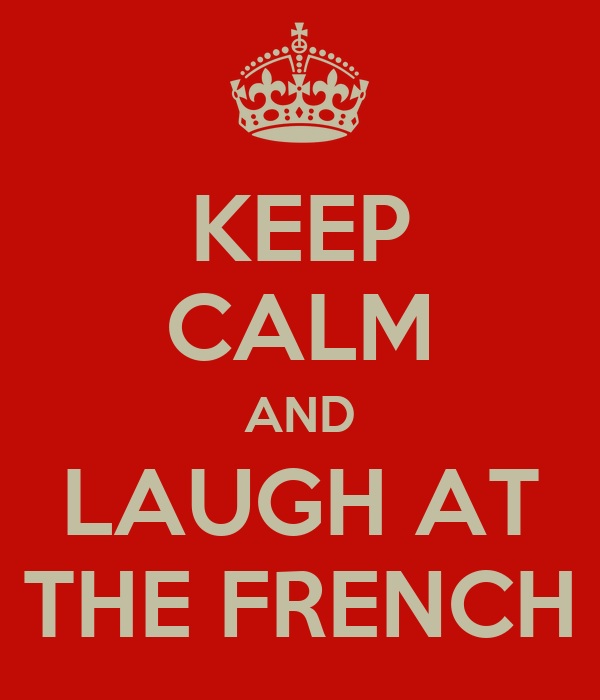 KEEP CALM AND LAUGH AT THE FRENCH