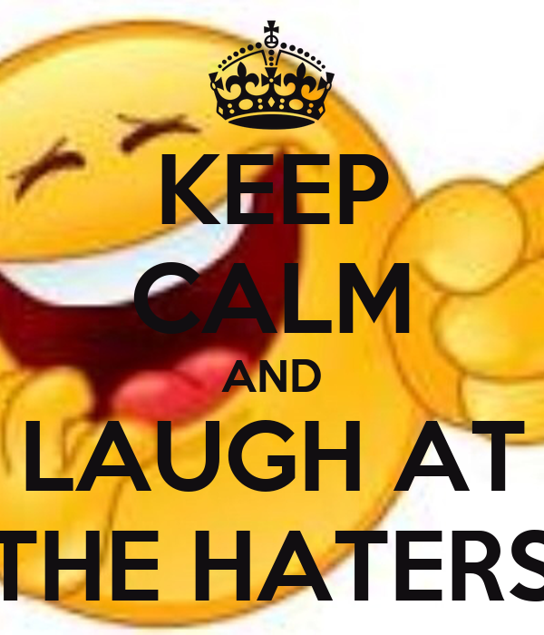 KEEP CALM AND LAUGH AT THE HATERS