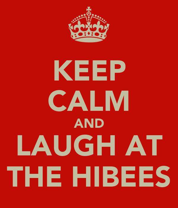KEEP CALM AND LAUGH AT THE HIBEES