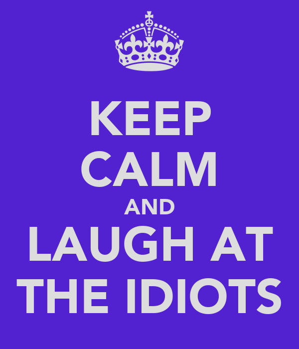 KEEP CALM AND LAUGH AT THE IDIOTS