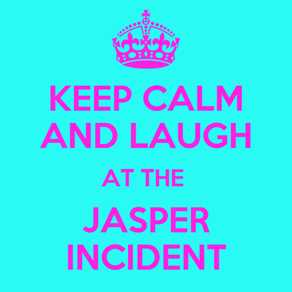 KEEP CALM AND LAUGH AT THE  JASPER INCIDENT