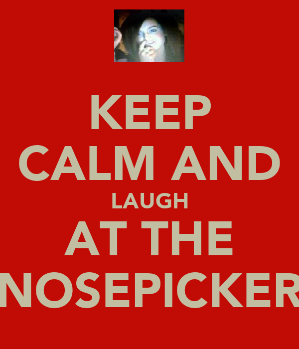 KEEP CALM AND LAUGH AT THE NOSEPICKER