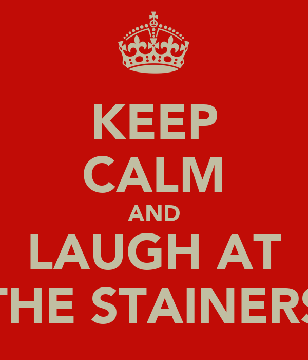 KEEP CALM AND LAUGH AT THE STAINERS
