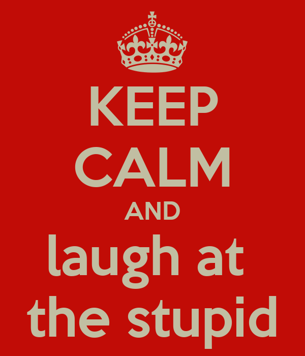KEEP CALM AND laugh at  the stupid