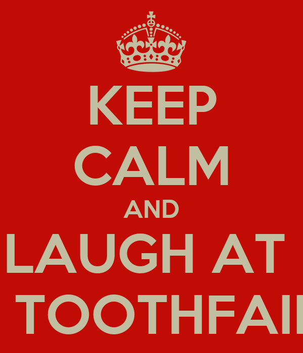 KEEP CALM AND LAUGH AT  THE TOOTHFAIRIES