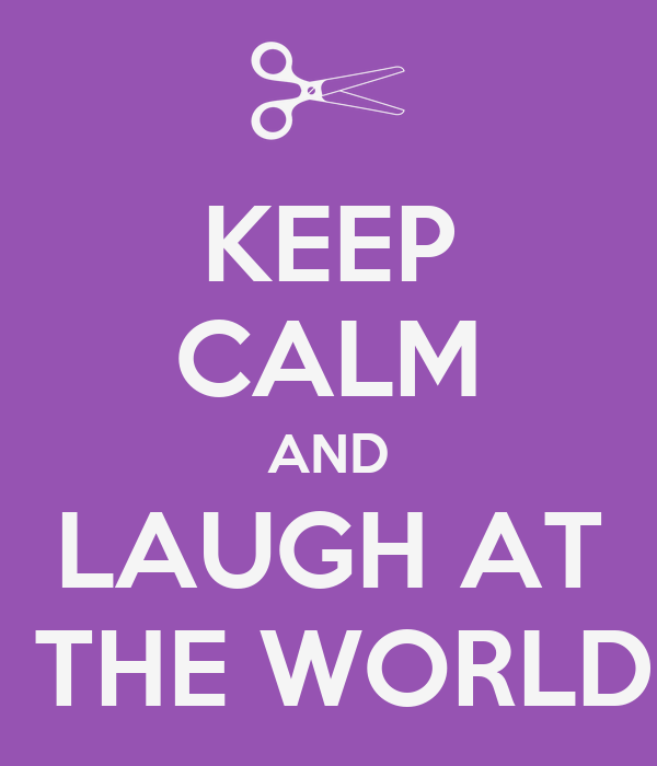 KEEP CALM AND LAUGH AT  THE WORLD