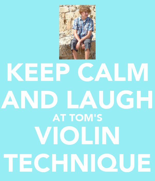 KEEP CALM AND LAUGH AT TOM'S VIOLIN TECHNIQUE