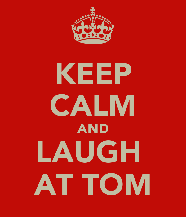KEEP CALM AND LAUGH  AT TOM