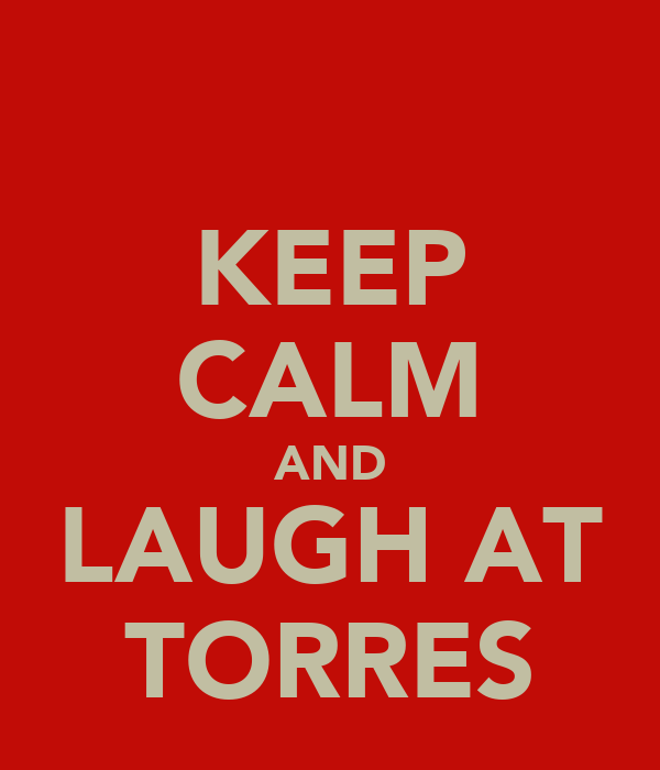 KEEP CALM AND LAUGH AT TORRES