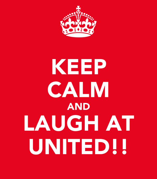 KEEP CALM AND LAUGH AT UNITED!!