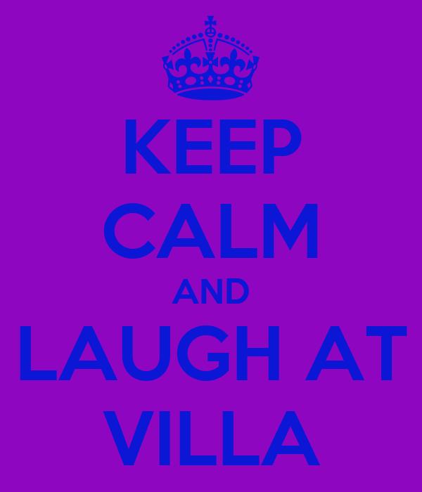 KEEP CALM AND LAUGH AT VILLA