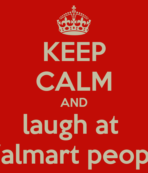 KEEP CALM AND laugh at  Walmart people