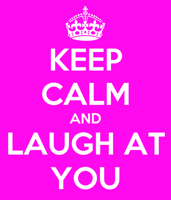 KEEP CALM AND LAUGH AT YOU