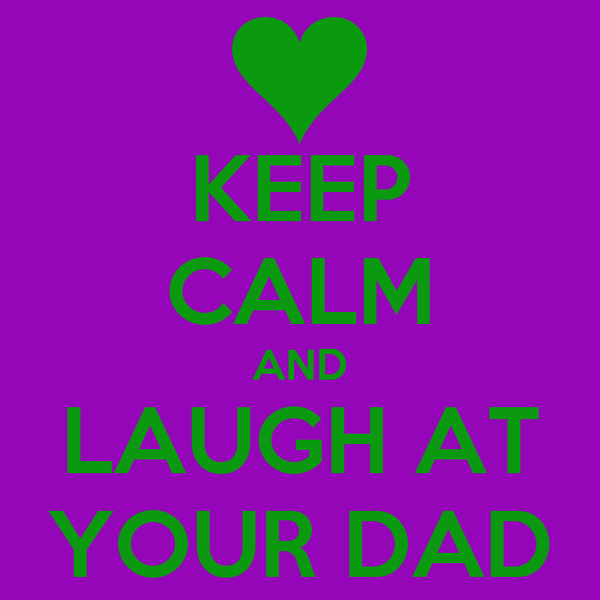 KEEP CALM AND LAUGH AT YOUR DAD
