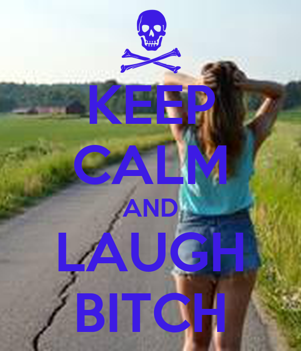 KEEP CALM AND LAUGH BITCH
