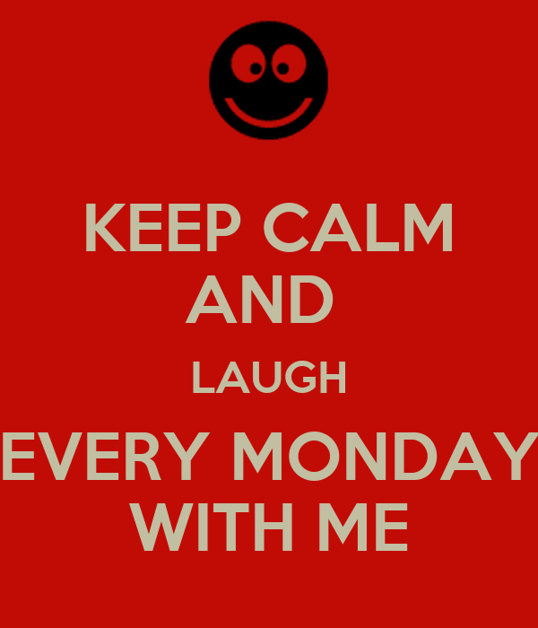 KEEP CALM AND  LAUGH EVERY MONDAY WITH ME