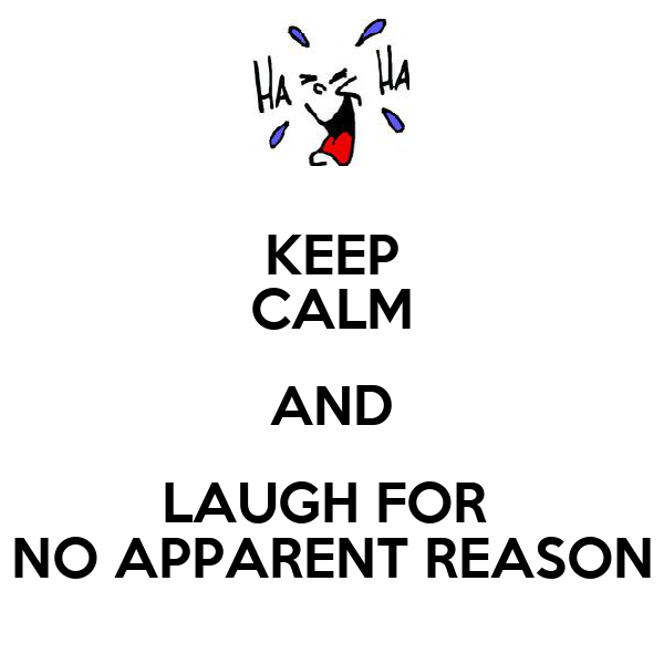 KEEP CALM AND LAUGH FOR  NO APPARENT REASON