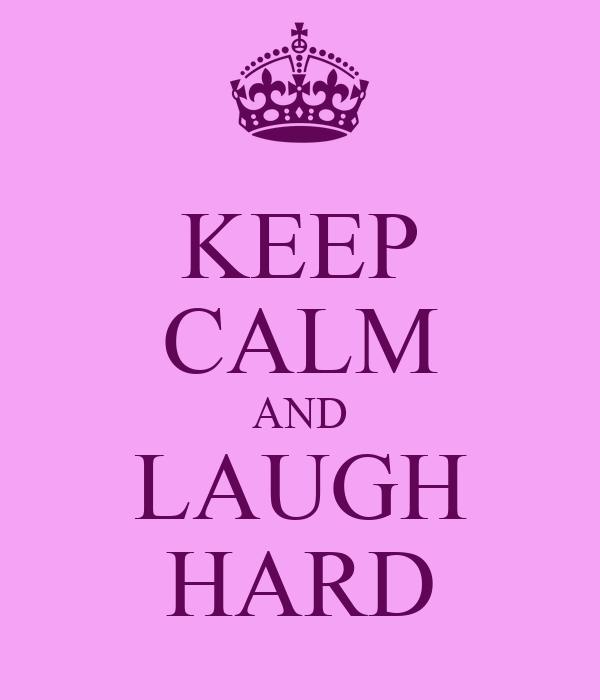 KEEP CALM AND LAUGH HARD