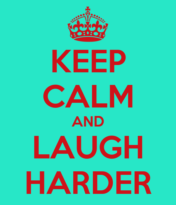 KEEP CALM AND LAUGH HARDER