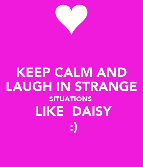 KEEP CALM AND LAUGH IN STRANGE SITUATIONS   LIKE  DAISY   :)