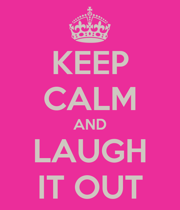 KEEP CALM AND LAUGH IT OUT