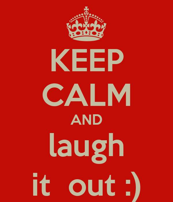 KEEP CALM AND laugh it  out :)